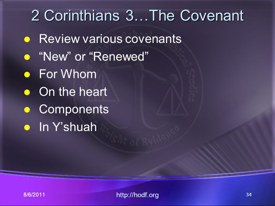 "2 Corinthians 3…The Covenant Review various covenants ""New"" or ""Renewed"" For Whom On the heart Components In Y'shuah 8/6/2011 http://hodf.org 34"