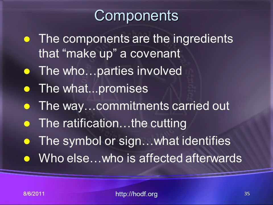 "Components The components are the ingredients that ""make up"" a covenant The who…parties involved The what...promises The way…commitments carried out T"
