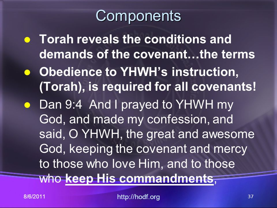 Components Torah reveals the conditions and demands of the covenant…the terms Obedience to YHWH's instruction, (Torah), is required for all covenants!