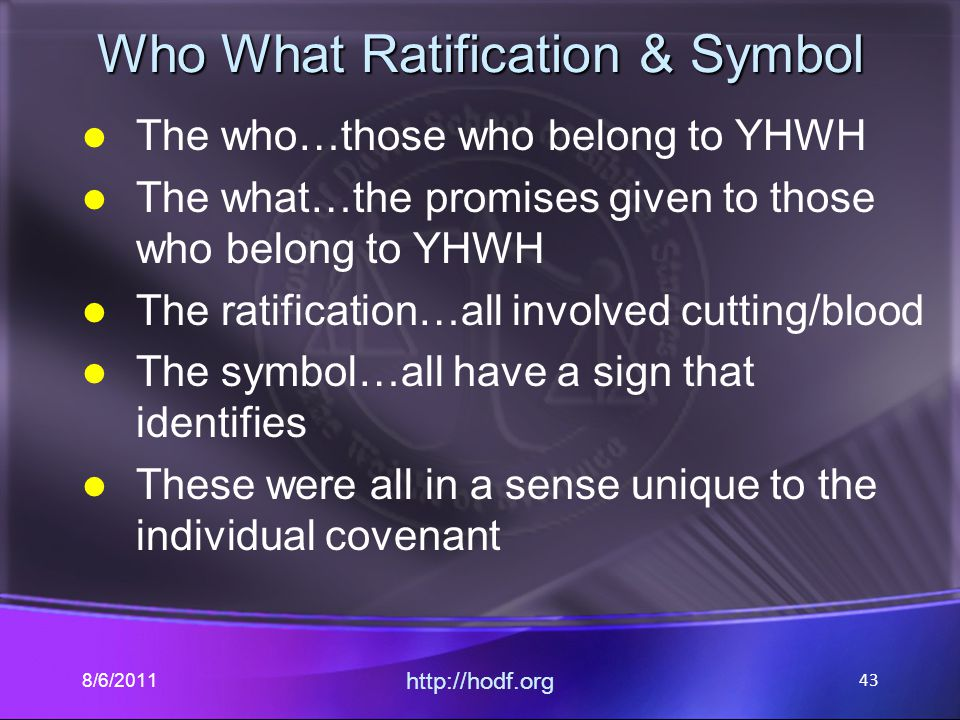 Who What Ratification & Symbol The who…those who belong to YHWH The what…the promises given to those who belong to YHWH The ratification…all involved cutting/blood The symbol…all have a sign that identifies These were all in a sense unique to the individual covenant 8/6/2011 http://hodf.org 43