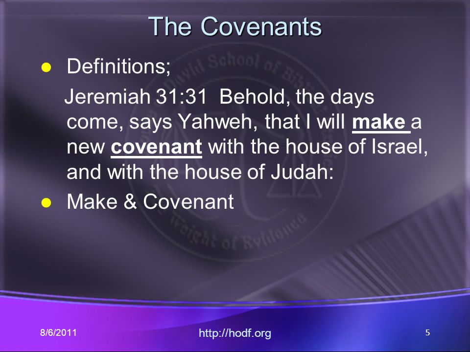 The Covenants Definitions; Jeremiah 31:31 Behold, the days come, says Yahweh, that I will make a new covenant with the house of Israel, and with the house of Judah: Make & Covenant 8/6/2011 http://hodf.org 5