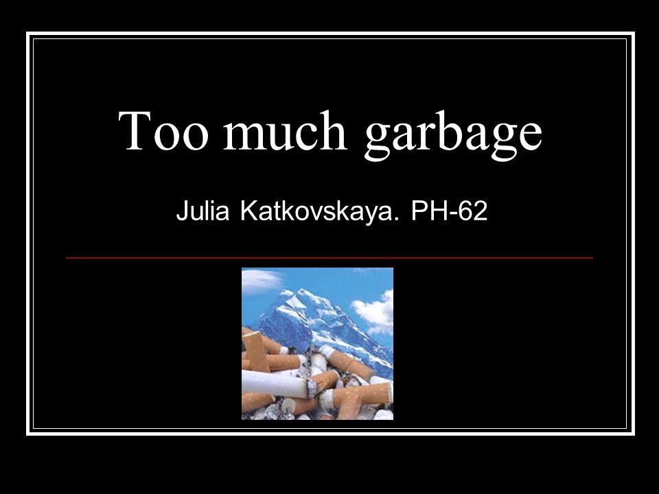 Too much garbage Julia Katkovskaya. PH-62