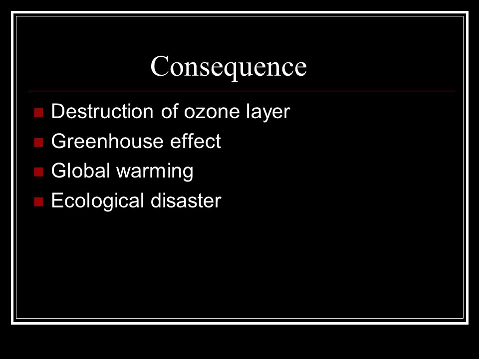 Consequence Destruction of ozone layer Greenhouse effect Global warming Ecological disaster