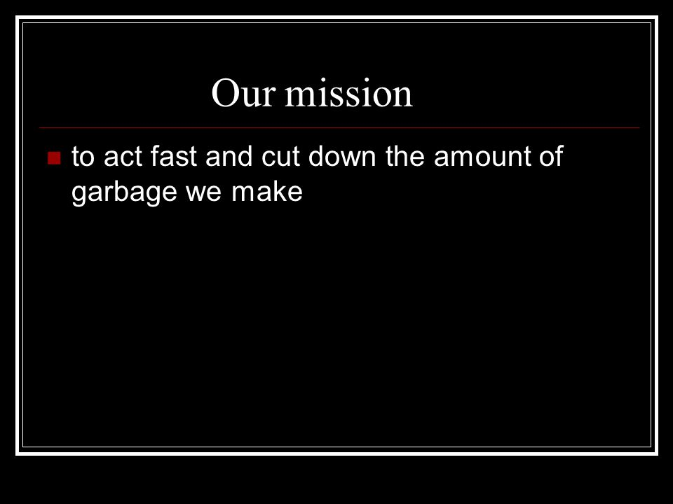 Our mission to act fast and cut down the amount of garbage we make