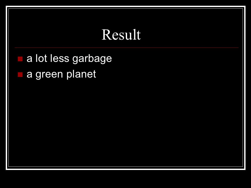 Result a lot less garbage a green planet