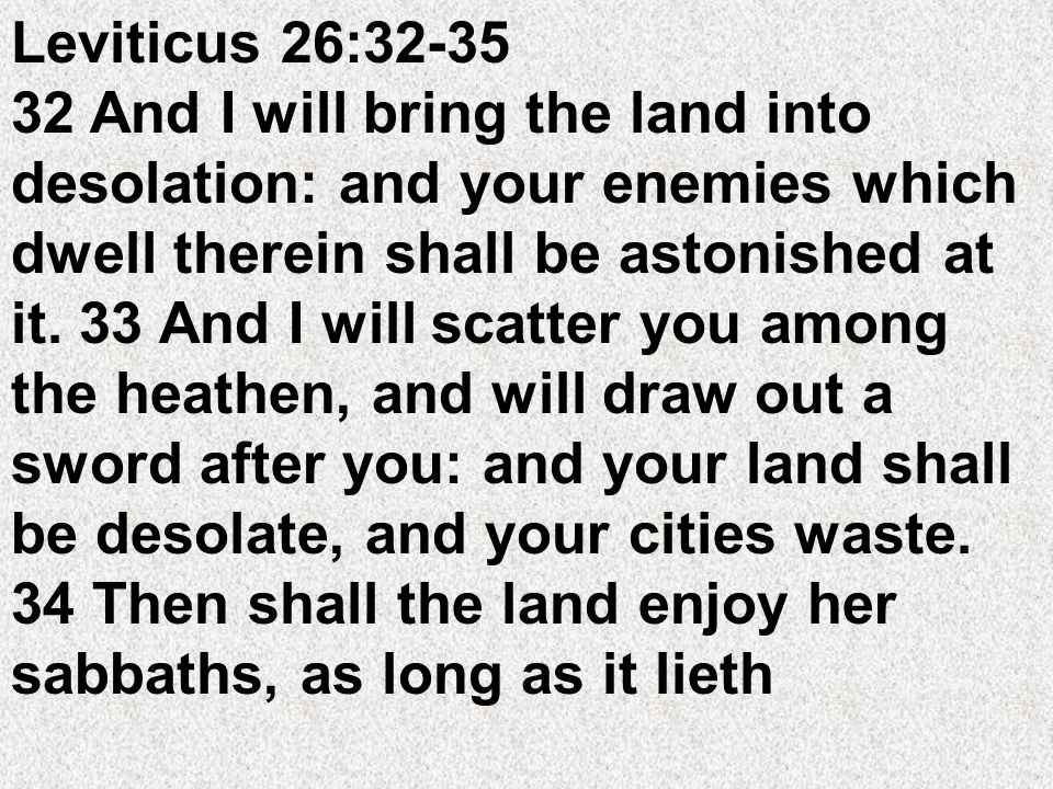 Leviticus 26:32-35 32 And I will bring the land into desolation: and your enemies which dwell therein shall be astonished at it.