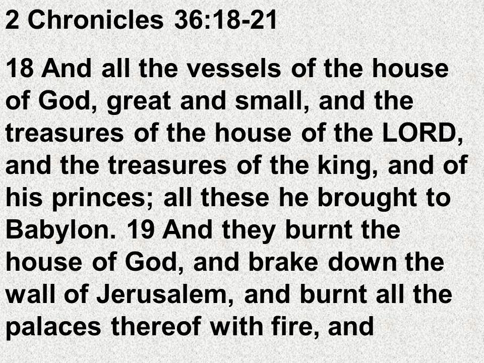 2 Chronicles 36:18-21 18 And all the vessels of the house of God, great and small, and the treasures of the house of the LORD, and the treasures of the king, and of his princes; all these he brought to Babylon.
