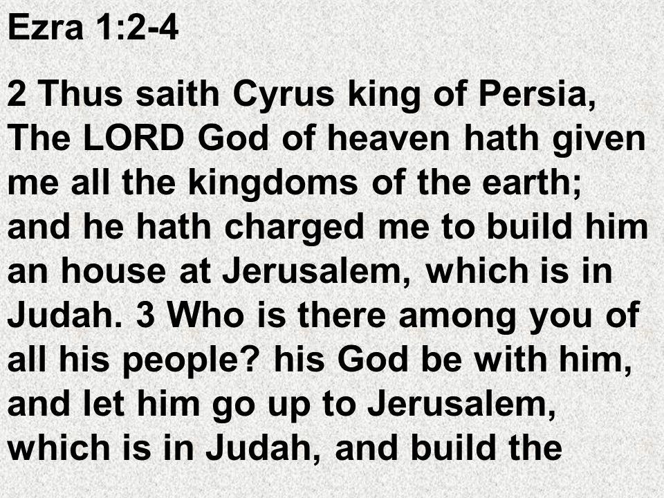 Ezra 1:2-4 2 Thus saith Cyrus king of Persia, The LORD God of heaven hath given me all the kingdoms of the earth; and he hath charged me to build him an house at Jerusalem, which is in Judah.