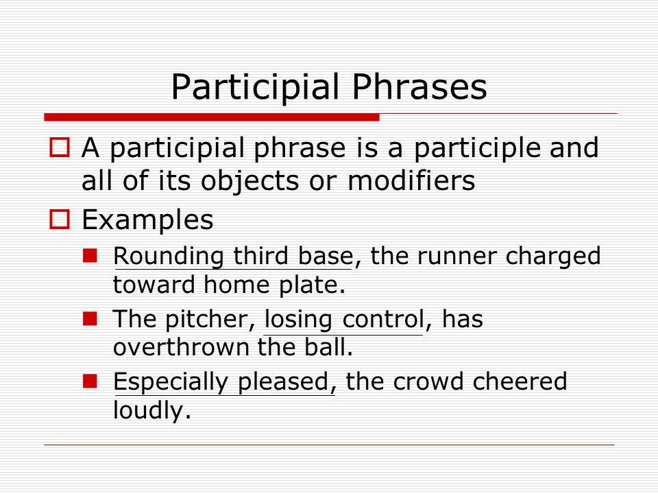 Participial Phrases  A participial phrase is a participle and all of its objects or modifiers  Examples Rounding third base, the runner charged toward home plate.