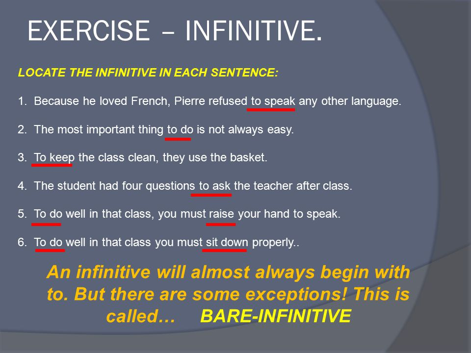 EXERCISE – INFINITIVE. LOCATE THE INFINITIVE IN EACH SENTENCE: 1. Because he loved French, Pierre refused to speak any other language. 2. The most imp