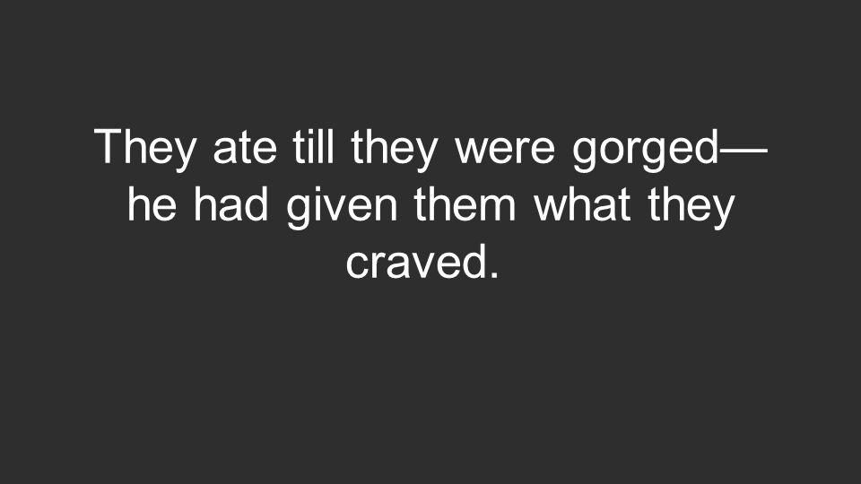 They ate till they were gorged— he had given them what they craved.