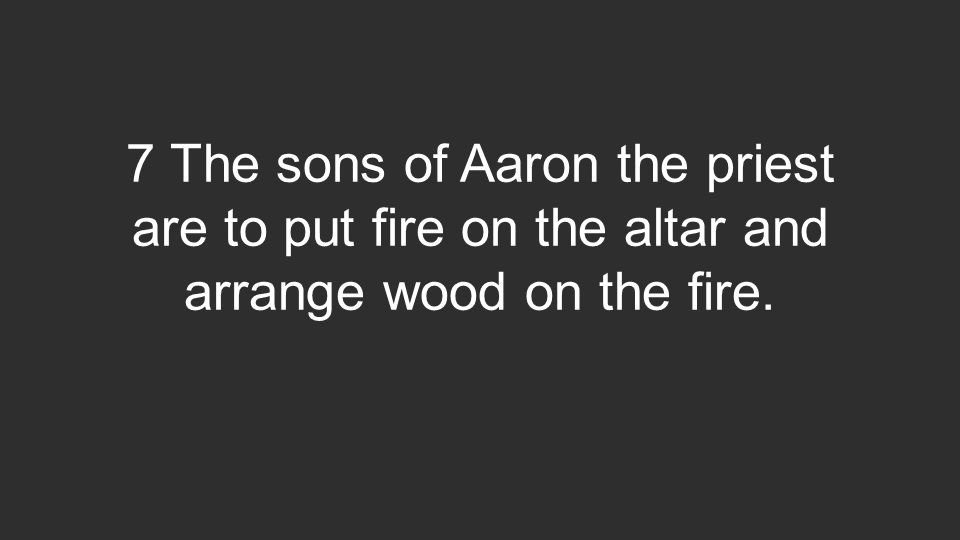 7 The sons of Aaron the priest are to put fire on the altar and arrange wood on the fire.