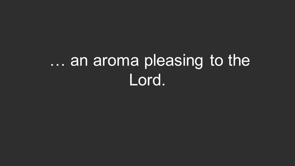 … an aroma pleasing to the Lord.