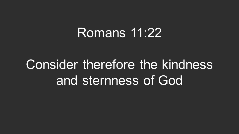 Romans 11:22 Consider therefore the kindness and sternness of God