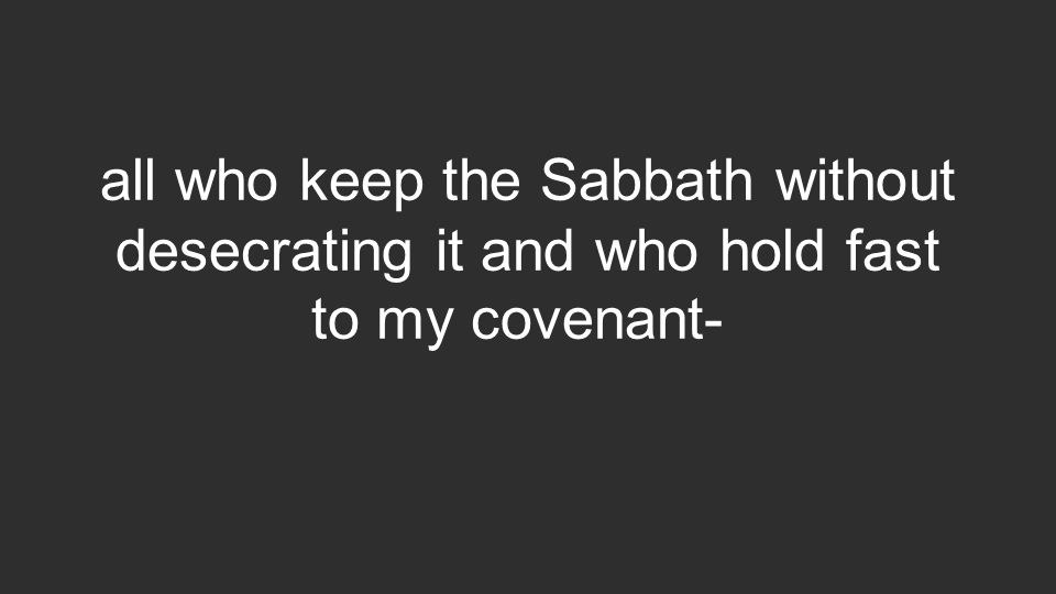 all who keep the Sabbath without desecrating it and who hold fast to my covenant-