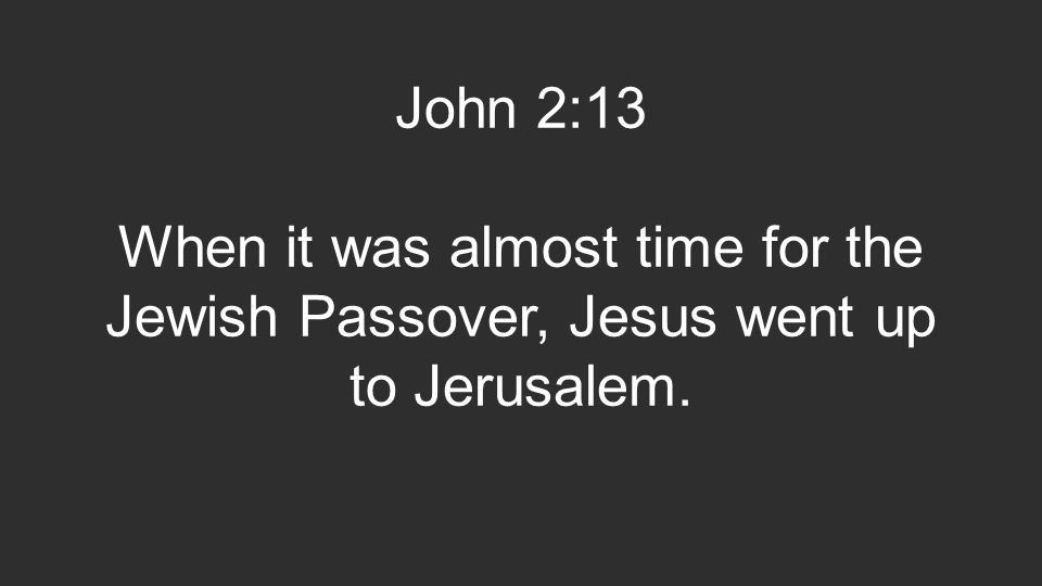 John 2:13 When it was almost time for the Jewish Passover, Jesus went up to Jerusalem.