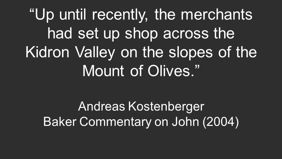 Up until recently, the merchants had set up shop across the Kidron Valley on the slopes of the Mount of Olives. Andreas Kostenberger Baker Commentary on John (2004)