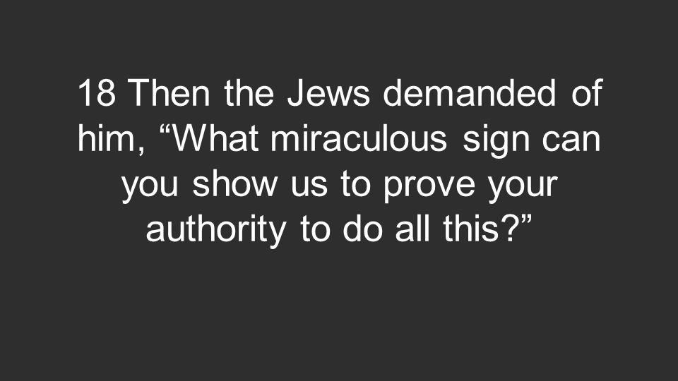 18 Then the Jews demanded of him, What miraculous sign can you show us to prove your authority to do all this