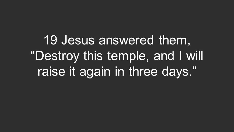 19 Jesus answered them, Destroy this temple, and I will raise it again in three days.