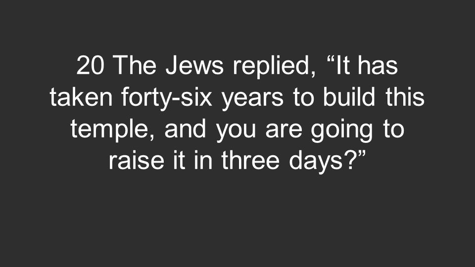 20 The Jews replied, It has taken forty-six years to build this temple, and you are going to raise it in three days?