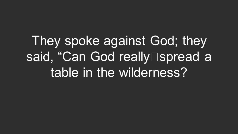 They spoke against God; they said, Can God really spread a table in the wilderness?