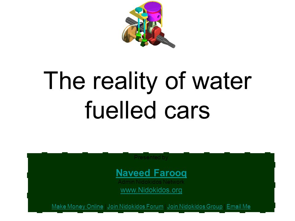 The reality of water fuelled cars Presented by Naveed Farooq Naveed Farooq Admin Nidokidos Network www.Nidokidos.org Make Money Online | Join Nidokido