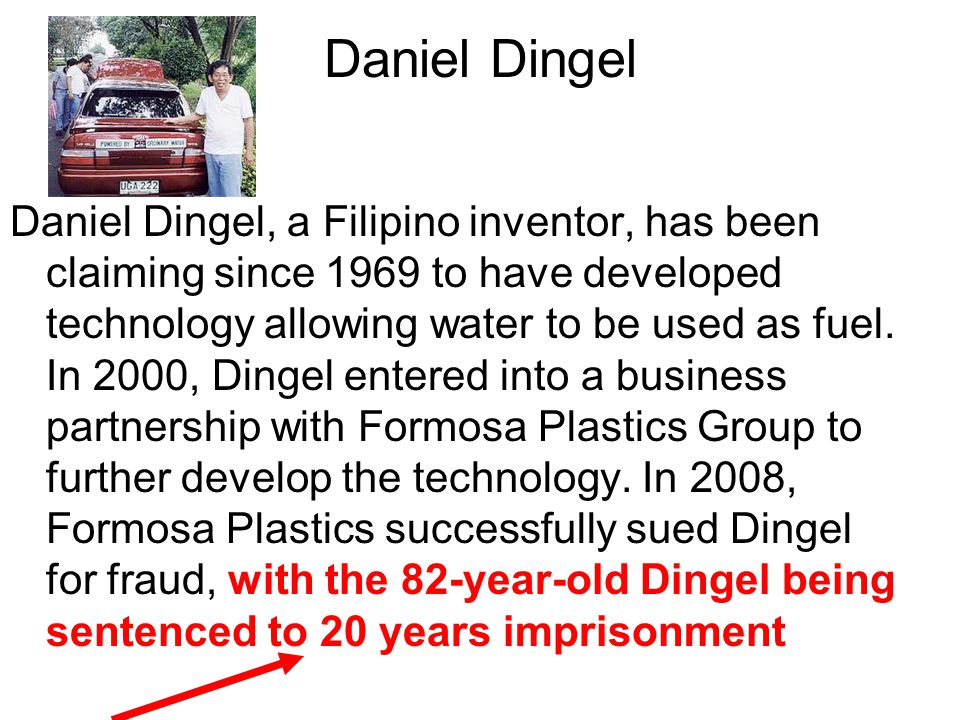 Daniel Dingel Daniel Dingel, a Filipino inventor, has been claiming since 1969 to have developed technology allowing water to be used as fuel.