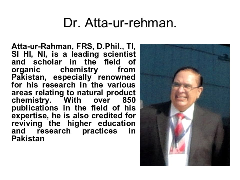 Dr. Atta-ur-rehman. Atta-ur-Rahman, FRS, D.Phil., TI, SI HI, NI, is a leading scientist and scholar in the field of organic chemistry from Pakistan, e