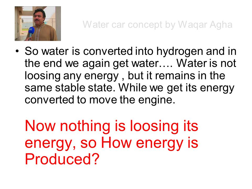 Water car concept by Waqar Agha So water is converted into hydrogen and in the end we again get water….