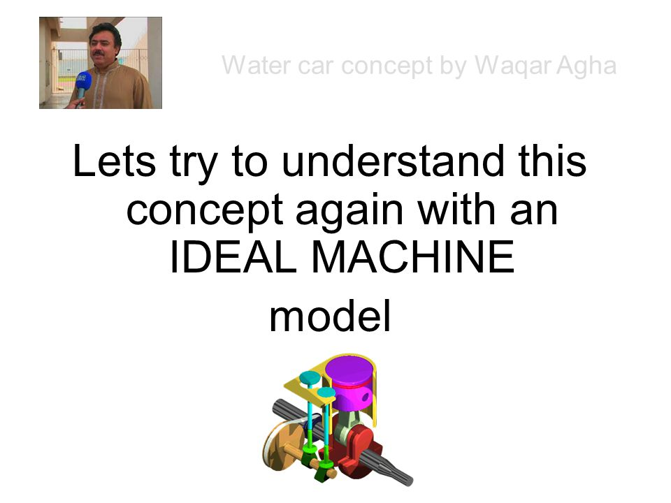 Lets try to understand this concept again with an IDEAL MACHINE model Water car concept by Waqar Agha