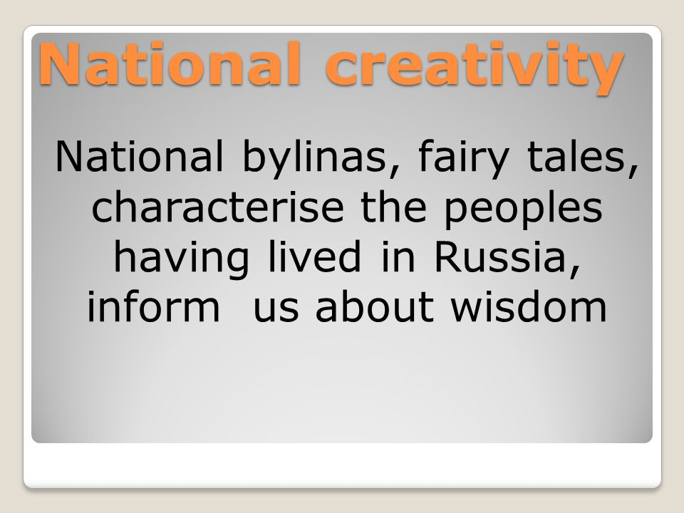 National creativity National bylinas, fairy tales, characterise the peoples having lived in Russia, inform us about wisdom