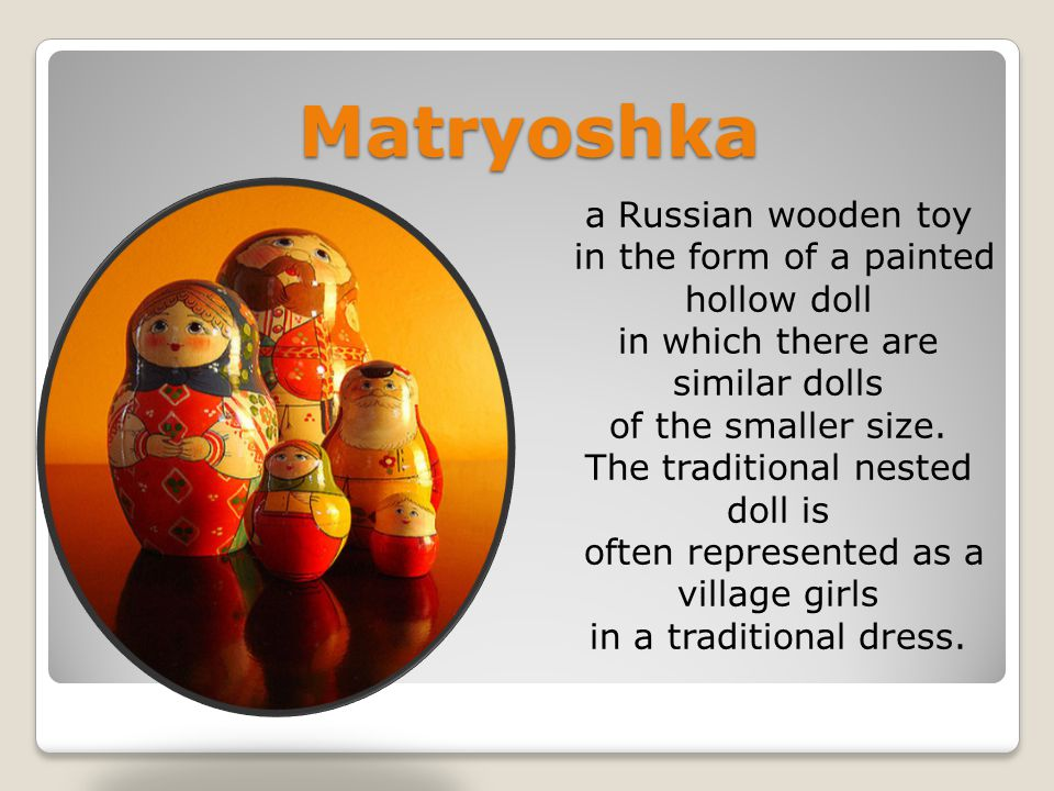 Matryoshka a Russian wooden toy in the form of a painted hollow doll in which there are similar dolls of the smaller size.
