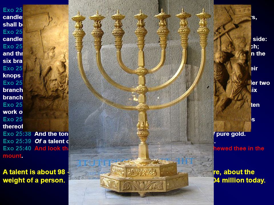 Exo 25:31 And thou shalt make a candlestick of pure gold: of beaten work shall the candlestick be made: his shaft, and his branches, his bowls, his kn