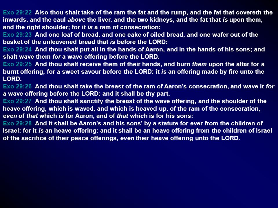 Exo 29:22 Also thou shalt take of the ram the fat and the rump, and the fat that covereth the inwards, and the caul above the liver, and the two kidne