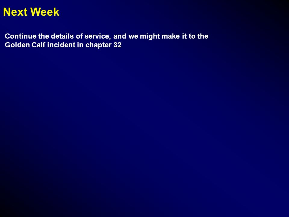 Next Week Continue the details of service, and we might make it to the Golden Calf incident in chapter 32