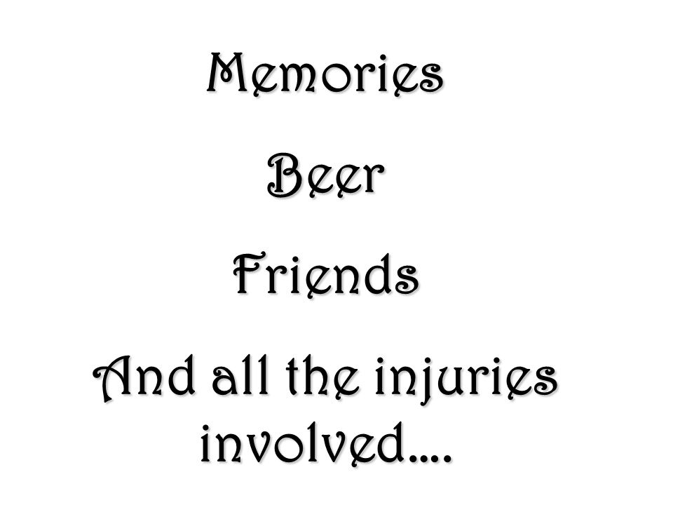 Memories Beer Friends And all the injuries involved….