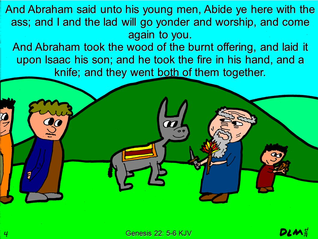 Genesis 22: 5-6 KJV And Abraham said unto his young men, Abide ye here with the ass; and I and the lad will go yonder and worship, and come again to y