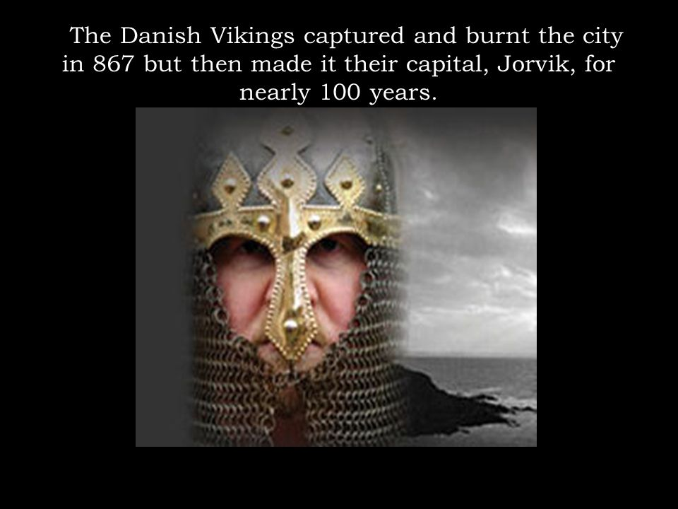 The Danish Vikings captured and burnt the city in 867 but then made it their capital, Jorvik, for nearly 100 years.
