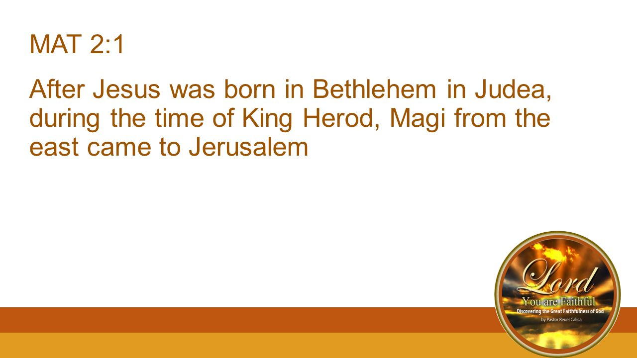 MAT 2:1 After Jesus was born in Bethlehem in Judea, during the time of King Herod, Magi from the east came to Jerusalem