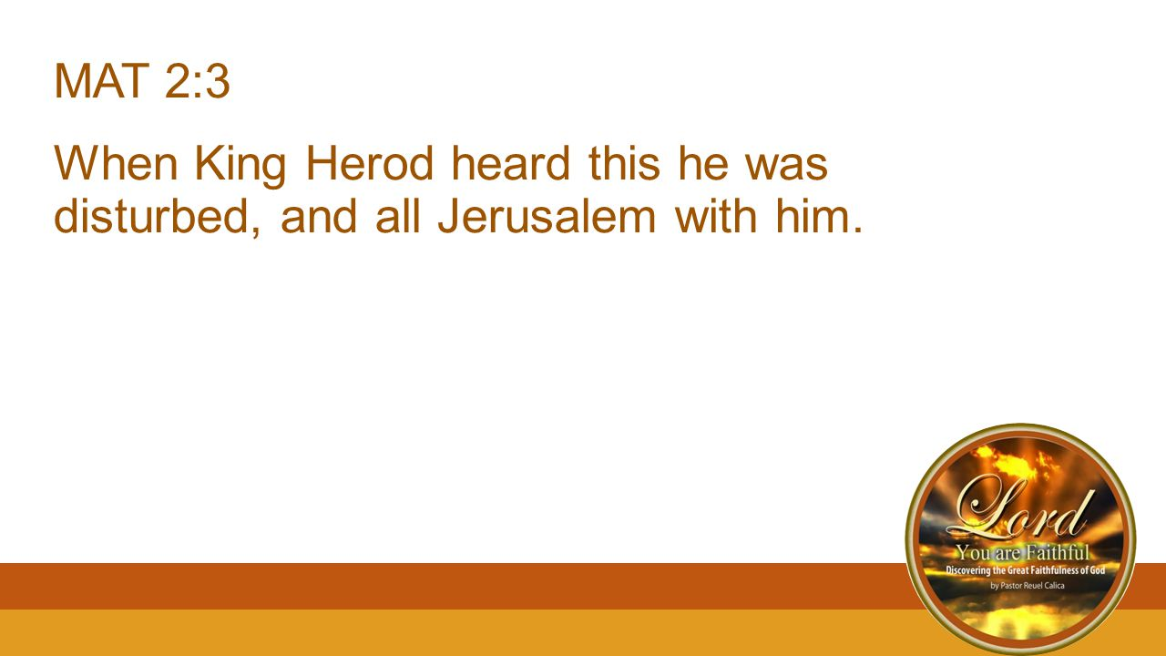 MAT 2:3 When King Herod heard this he was disturbed, and all Jerusalem with him.