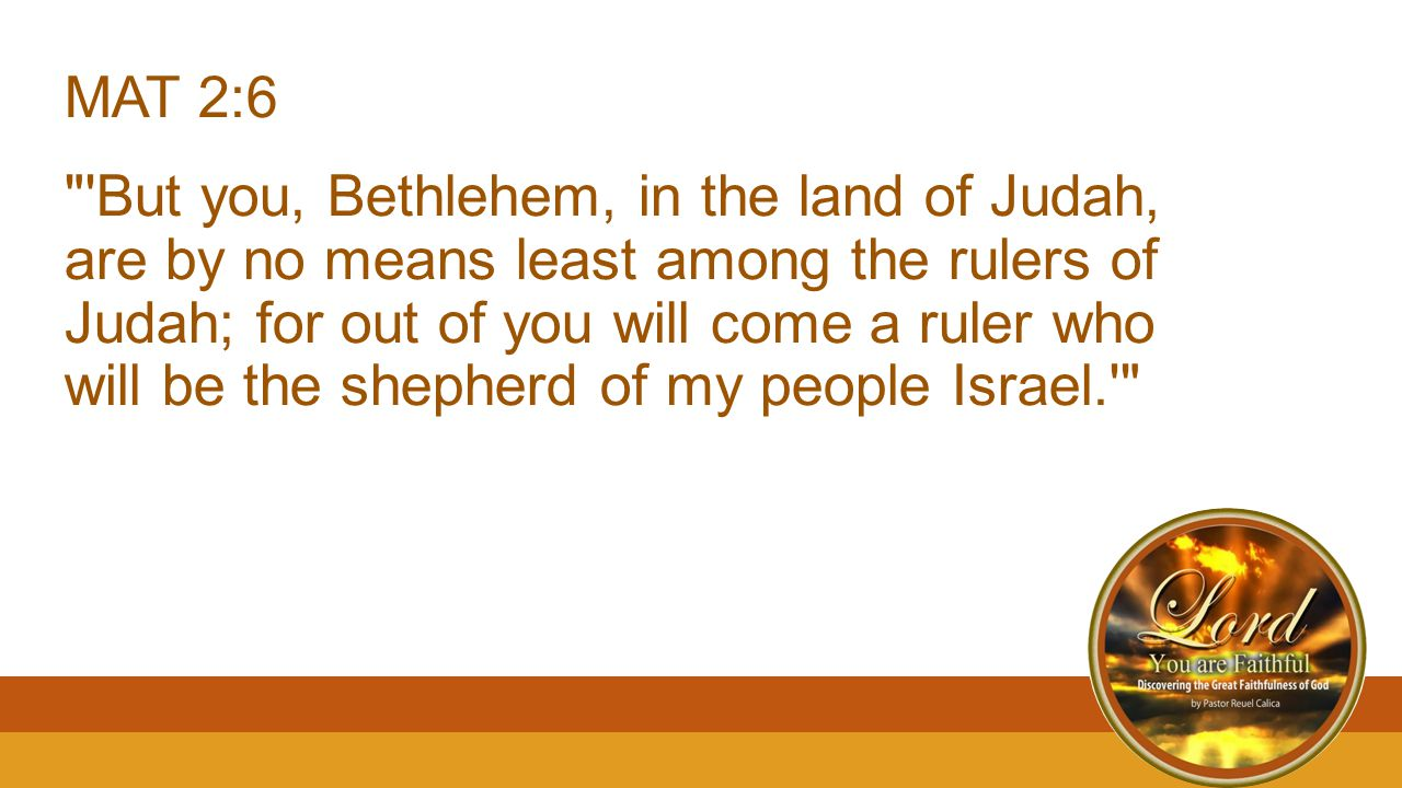 MAT 2:6 But you, Bethlehem, in the land of Judah, are by no means least among the rulers of Judah; for out of you will come a ruler who will be the shepherd of my people Israel.