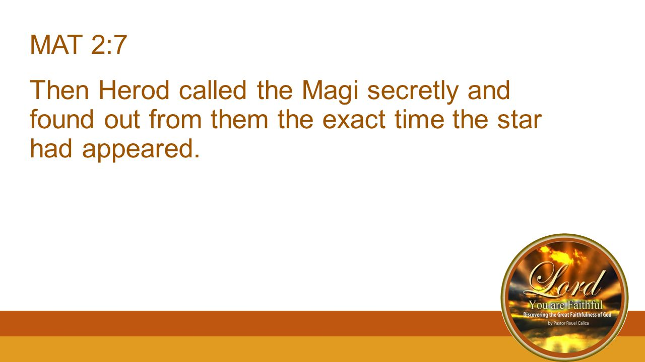 MAT 2:7 Then Herod called the Magi secretly and found out from them the exact time the star had appeared.