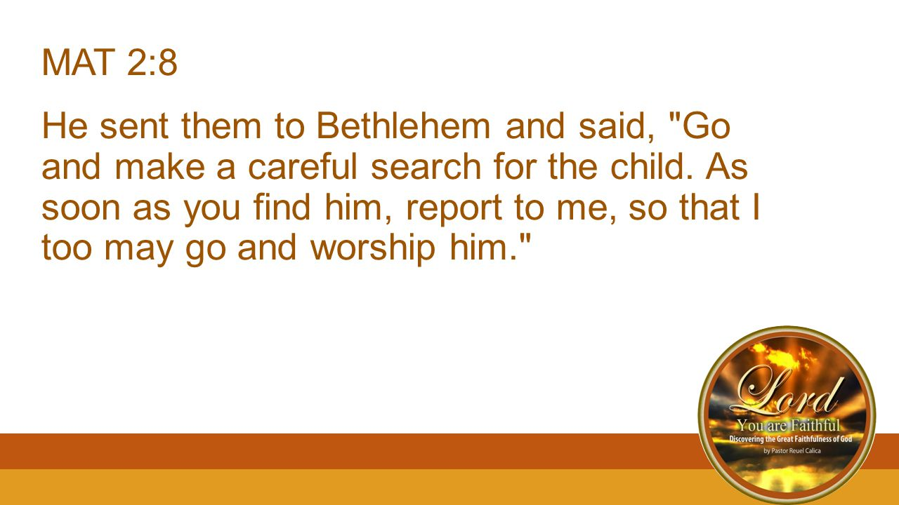 MAT 2:8 He sent them to Bethlehem and said, Go and make a careful search for the child.