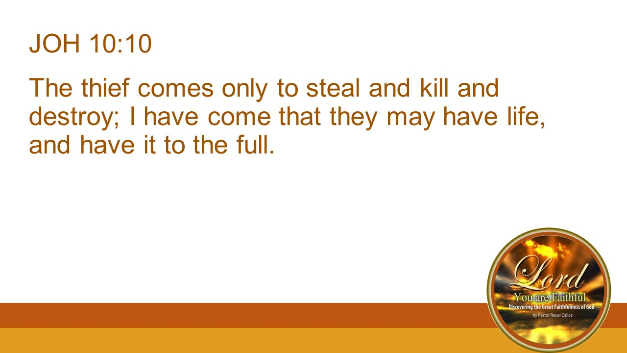 JOH 10:10 The thief comes only to steal and kill and destroy; I have come that they may have life, and have it to the full.