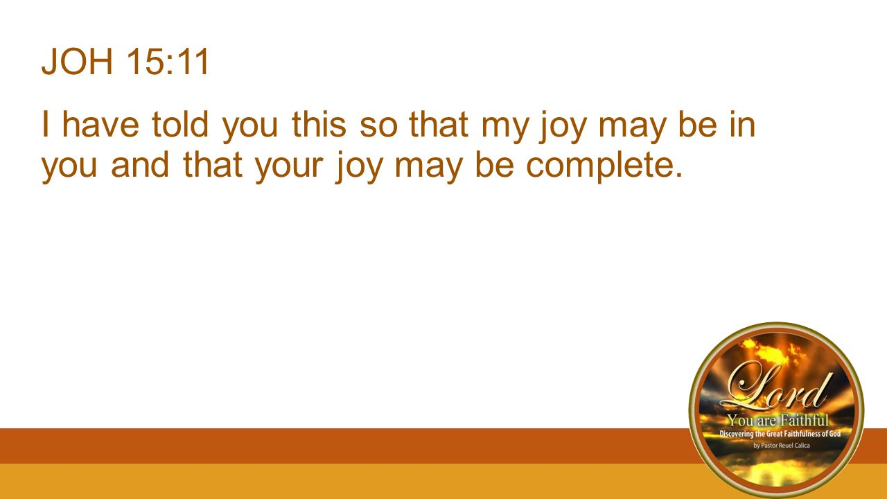 JOH 15:11 I have told you this so that my joy may be in you and that your joy may be complete.