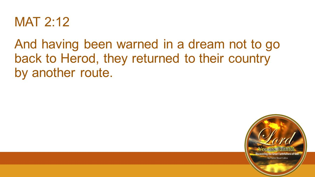 MAT 2:12 And having been warned in a dream not to go back to Herod, they returned to their country by another route.