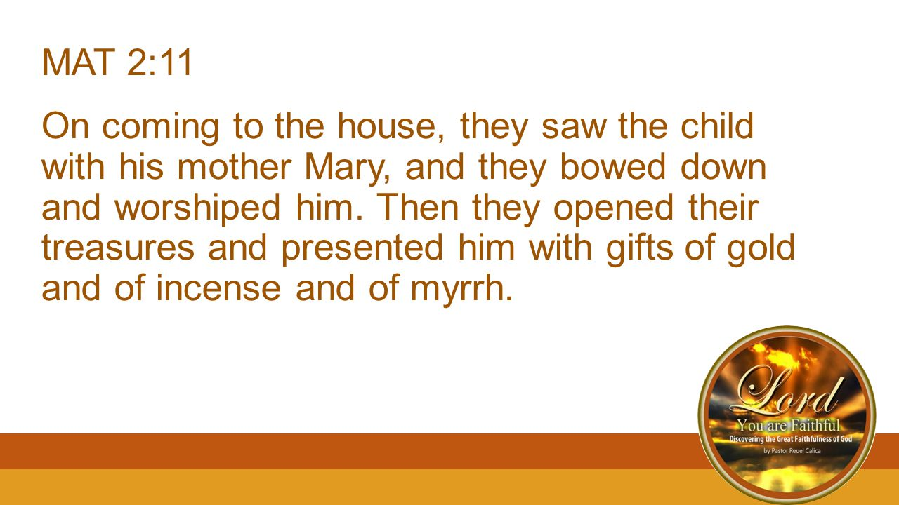 MAT 2:11 On coming to the house, they saw the child with his mother Mary, and they bowed down and worshiped him.