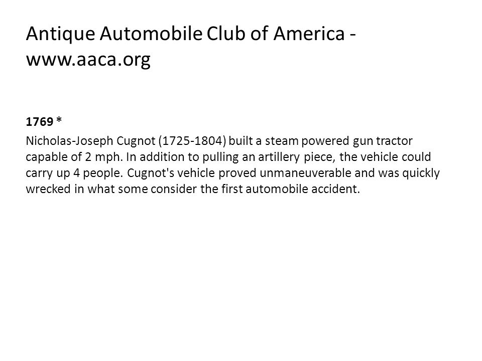 Antique Automobile Club of America - www.aaca.org 1769 * Nicholas-Joseph Cugnot (1725-1804) built a steam powered gun tractor capable of 2 mph. In add