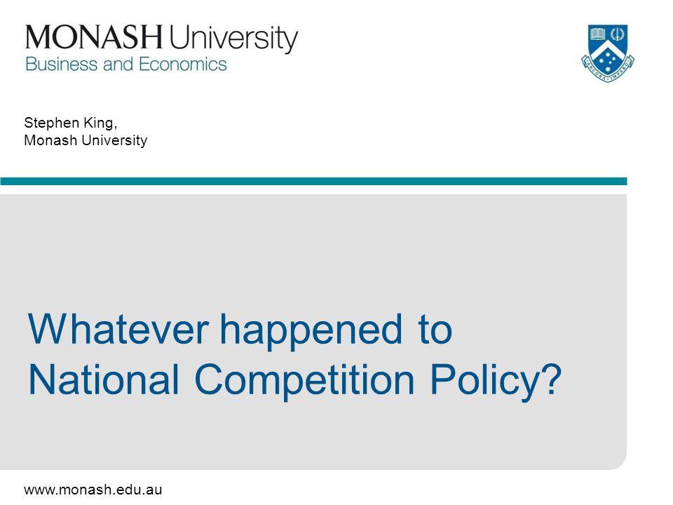www.monash.edu.au Stephen King, Monash University Whatever happened to National Competition Policy?