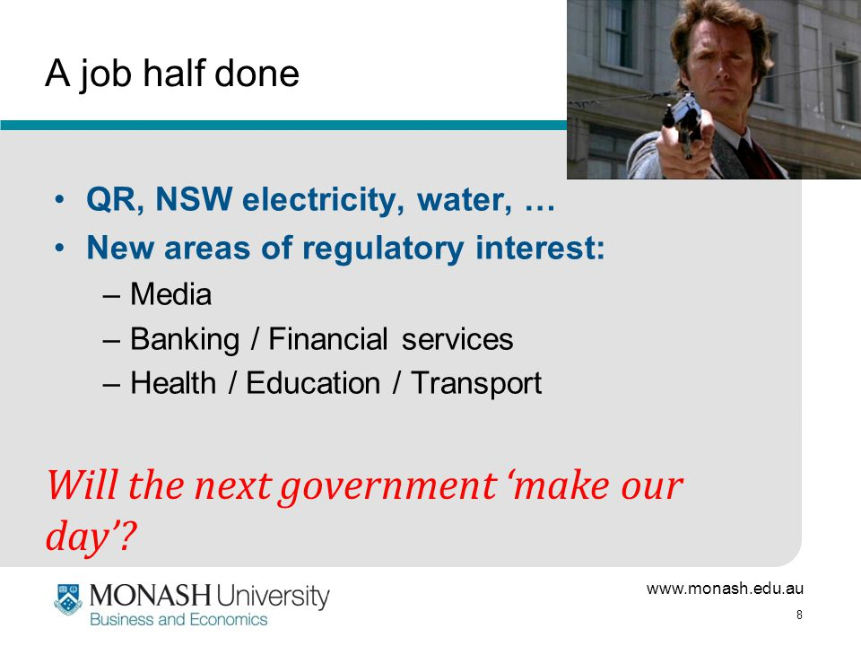 www.monash.edu.au 8 A job half done QR, NSW electricity, water, … New areas of regulatory interest: –Media –Banking / Financial services –Health / Education / Transport Will the next government 'make our day'